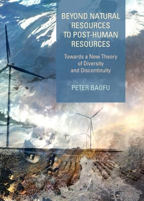 Beyond Natural Resources to Post-Human Resources: Towards a New Theory of Diversity and Discontinuity Peter Baofu
