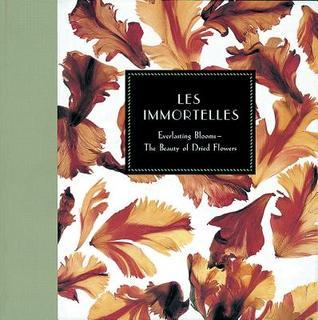 Les Immortelles: Everlasting Blooms - The Beauty of Dried Flowers  by  Georgeanne Brennan