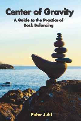 Center of Gravity: A Guide to the Practice of Rock Balancing  by  Peter Juhl