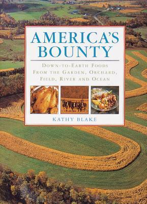 Americas Bounty: Down-To-Earth Foods from the Garden, Orchard, Field, River and Ocean  by  Kathy Blake