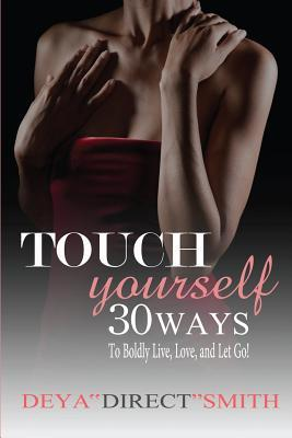 Touch Yourself: 30 Ways to Boldy Live, Love and Let Go! Deya Direct Smith
