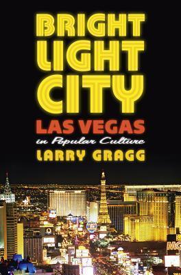 Bright Light City: Las Vegas in Popular Culture  by  Larry Gragg