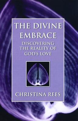 Divine Embrace: Discovering the Reality of Gods Love  by  Christina Rees