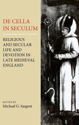 de Cella in Seculum: Religious and Secular Life and Devotion in Late Medieval England Michael G. Sargent