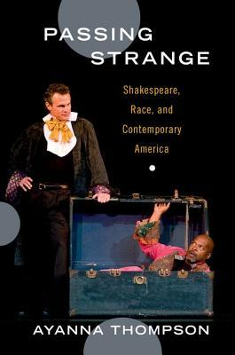 Passing Strange: Shakespeare, Race, and Contemporary America  by  Ayanna Thompson