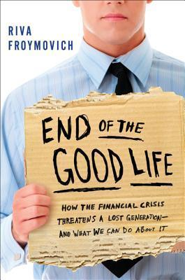 End of The Good Life: How the Financial Crisis Threatens a New Lost Generation--and What We Can Do About It  by  Riva Froymovich