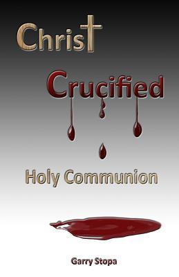 Christ Crucified: Holy Communion Garry Stopa