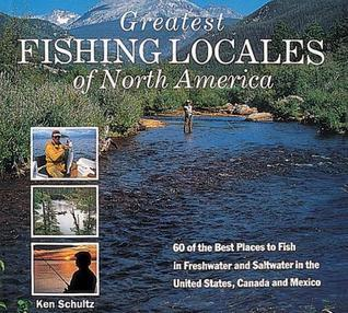 Greatest Fishing Locales of North America: 60 of the Best Places to Fish in Freshwater and Saltwater in the United States, Canada and Mexico Ken Schultz