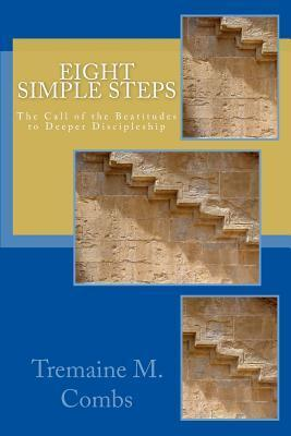 Eight Simple Steps: The Call of the Beatitudes to a Higher and Deeper Discipleship  by  Tremaine M. Combs