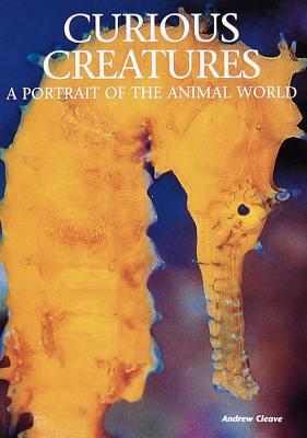 Curious Creatures: A Portrait of the Animal World  by  Andrew Cleave