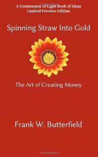 Spinning Straw Into Gold: The Art of Creating Money  by  Frank W. Butterfield