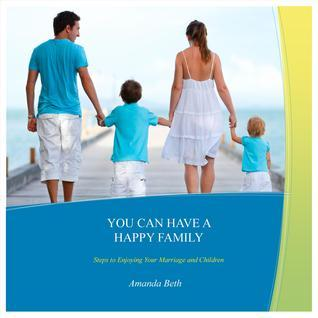You Can Have a Happy Family: Steps to Enjoying Your Marriage and Children  by  Amanda Beth