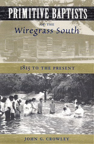 Primitive Baptists of the Wiregrass South: 1815 to the Present  by  John G. Crowley