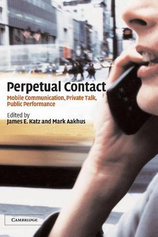 Perpetual Contact: Mobile Communication, Private Talk, Public Performance  by  Mark A. Aakhus