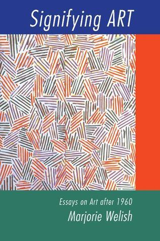 Signifying Art: Essays on Art After 1960 Marjorie Welish