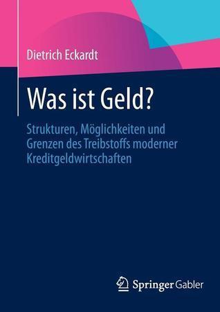 Was Ist Geld?: Strukturen, Moglichkeiten Und Grenzen Des Treibstoffs Moderner Kreditgeldwirtschaften  by  Dietrich Eckardt
