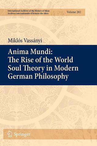 Anima Mundi: The Rise of the World Soul Theory in Modern German Philosophy Miklós Vassányi