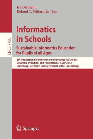 Informatics in Schools. Sustainable Informatics Education for Pupils of All Ages: 6th International Conference on Informatics in Schools: Situation, Evolution, and Perspectives, Issep 2013, Oldenburg, Germany, February 26 -- March 2, 2013, Proceedings  by  Ira Diethelm