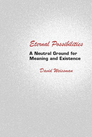 Eternal Possibilities: A Neutral Ground for Meaning and Existence  by  David Weissman