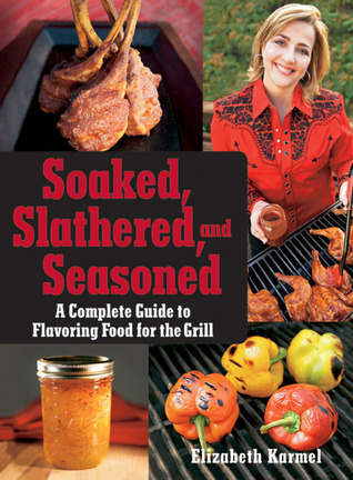 Soaked, Slathered, and Seasoned: A Complete Guideto Flavoring Food for the Grill Elizabeth Karmel