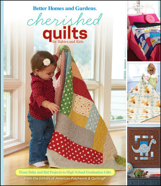 Cherished Quilts for Babies and Kids: From Baby and Kid Projects to High School Graduation Gifts  by  John Wiley and Sons