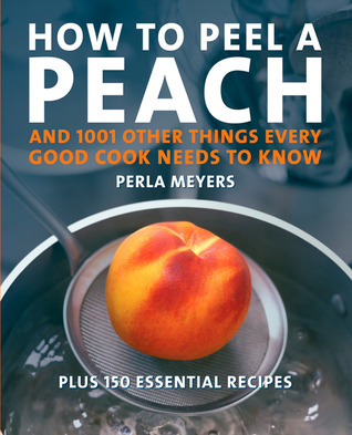 How to Peel a Peach: And 1,001 Other Things Every Good Cook Needs to Know  by  Perla Meyers