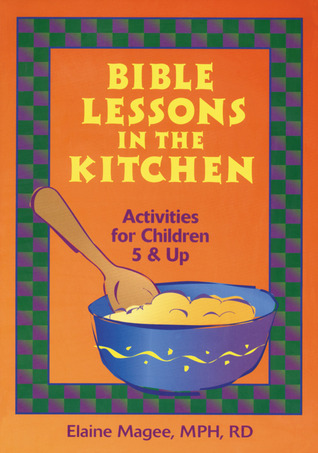 Bible Lessons in the Kitchen: Activities for Children 5 and Up Elaine Magee
