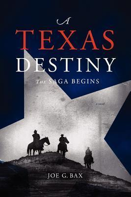 A Texas Destiny: The Saga Begins  by  Joe G. Bax