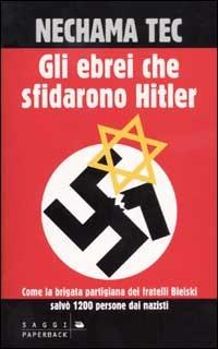 Gli ebrei che sfidarono Hitler: Come la brigata partigiana dei fratelli Bielski salvò 1200 persone dai nazisti!  by  Nechama Tec