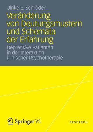Veranderung Von Deutungsmustern Und Schemata Der Erfahrung: Depressive Patienten in Der Interaktion Klinischer Psychotherapie Ulrike E. Schröder