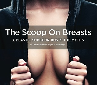 The Scoop on Breasts: A Plastic Surgeon Busts the Myths  by  Ted Eisenberg