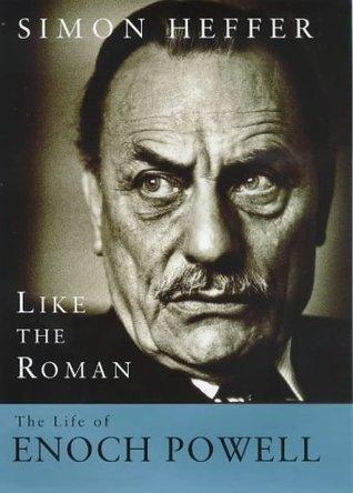 Like The Roman: The Life Of Enoch Powell Simon Heffer