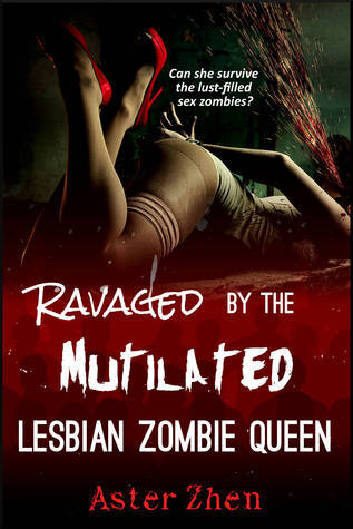 Ravaged the Mutilated Lesbian Zombie Queen by Aster Zhen