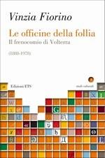 Le officine della follia. Il frenocomio di Volterra (1888-1978) Vinzia Fiorino