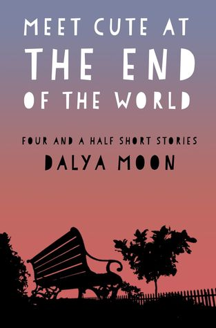 Meet Cute At The End of The World - Four and a Half Short Stories Dalya Moon