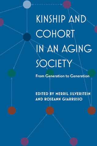 Kinship and Cohort in an Aging Society: From Generation to Generation Merril Silverstein