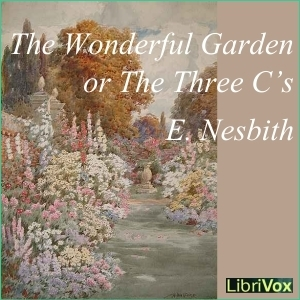 The Wonderful Garden or The Three C.s (Librivox Audiobook)  by  E. Nesbit