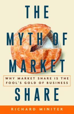 The Myth of Market Share: Why Market Share Is the Fools Gold of Business Richard Miniter