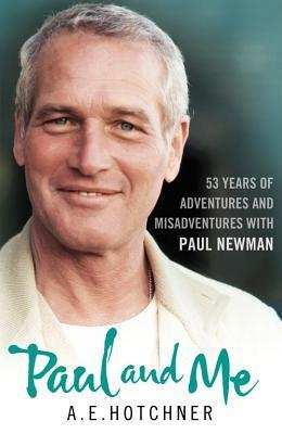 Paul and Me: 53 Years of Adventures and Misadventures with Paul Newman  by  A.E. Hotchner