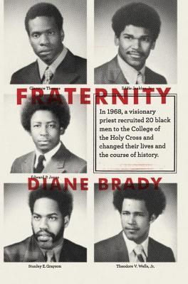 Fraternity: In 1968, a visionary priest recruited 20 black men to the College of the Holy Cross and changed their lives and the course of history.  by  Diane Brady