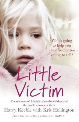 Little Victim: The real story of Britains vulnerable children and the people who rescue them Harry Keeble