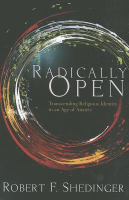 Radically Open: Transcending Religious Identity in an Age of Anxiety  by  Robert F Shedinger