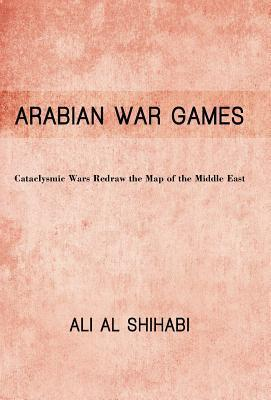 Arabian War Games: Cataclysmic Wars Redraw the Map of the Middle East  by  Ali Al Shihabi
