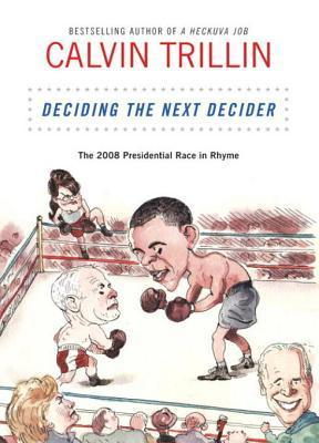 Deciding the Next Decider: The 2008 Presidential Race in Rhyme  by  Calvin Trillin