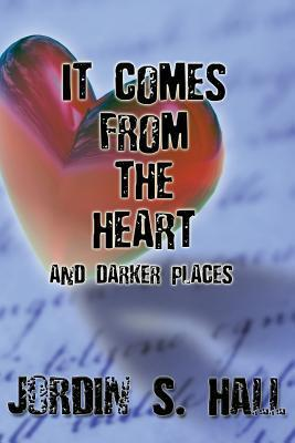 It Comes from the Heart:  by  Jordin S. Hall