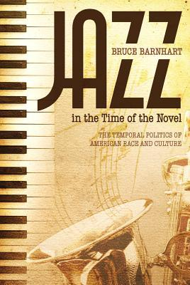 Jazz in the Time of the Novel: The Temporal Politics of American Race and Culture  by  Bruce Evan Barnhart