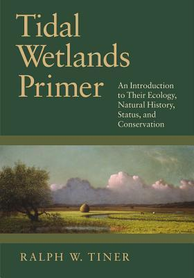 Tidal Wetlands Primer: An Introduction to Their Ecology, Natural History, Status, and Conservation Ralph W. Tiner Jr.