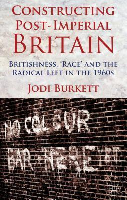 Constructing Post-Imperial Britain: Britishness, Race and the Radical Left in the 1960s  by  Jodi Burkett