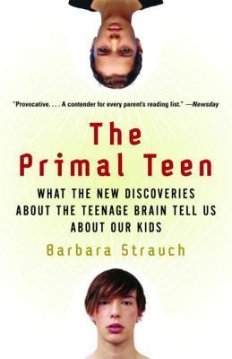 The Primal Teen: What the New Discoveries about the Teenage Brain Tell Us about Our Kids  by  Barbara Strauch