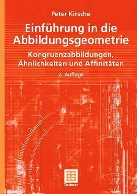Einfuhrung in Die Abbildungsgeometrie: Kongruenzabbildungen, Ahnlichkeiten Und Affinitaten Peter Kirsche